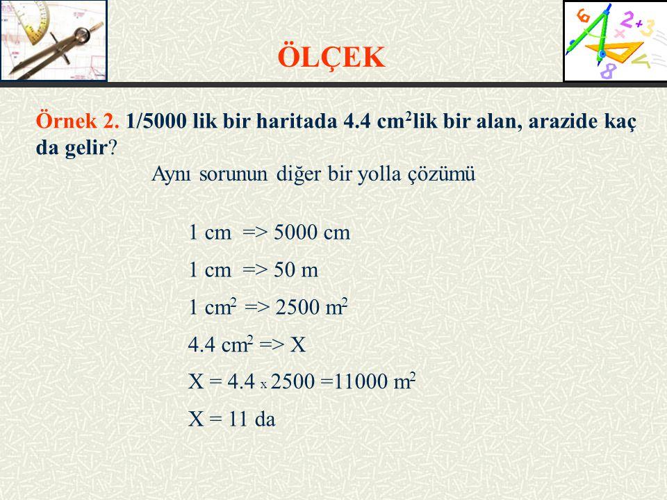 Aynı sorunun diğer bir yolla çözümü Örnek 2. 1/5000 lik bir haritada 4.4 cm 2 lik bir alan, arazide kaç da gelir? 1 cm => 5000 cm 1 cm => 50 m 1 cm 2