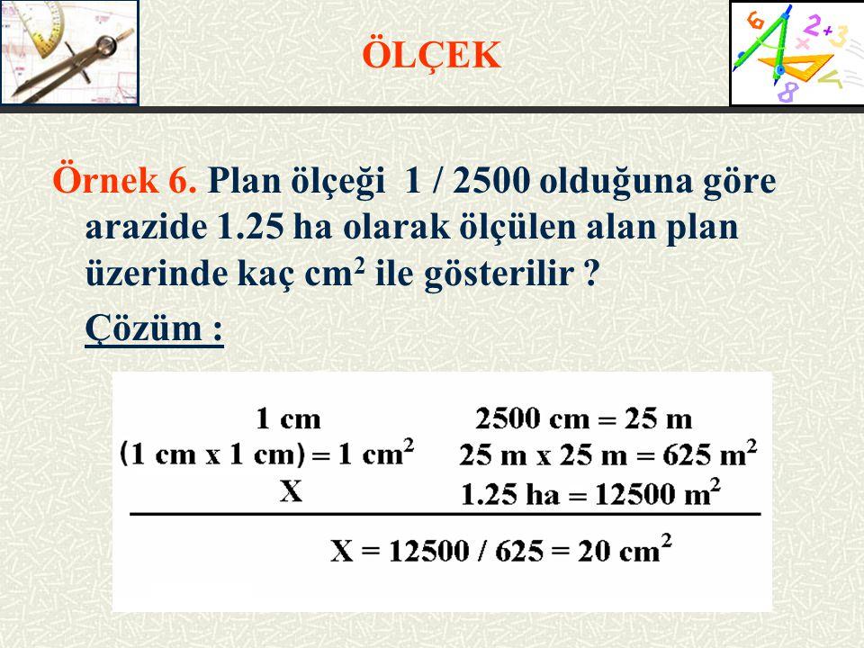 ÖLÇEK Örnek 6. Plan ölçeği 1 / 2500 olduğuna göre arazide 1.25 ha olarak ölçülen alan plan üzerinde kaç cm 2 ile gösterilir ? Çözüm :