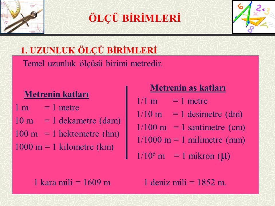 ÖLÇÜ BİRİMLERİ 1. UZUNLUK ÖLÇÜ BİRİMLERİ Temel uzunluk ölçüsü birimi metredir. Metrenin katları 1 m = 1 metre 10 m = 1 dekametre (dam) 100 m = 1 hekto