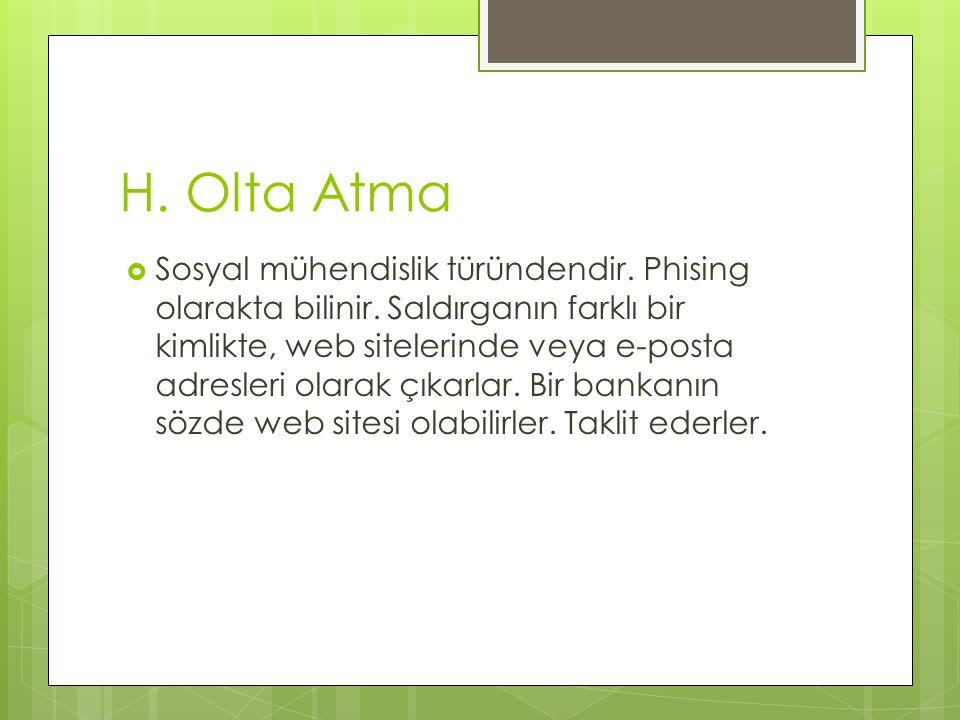 H. Olta Atma  Sosyal mühendislik türündendir. Phising olarakta bilinir. Saldırganın farklı bir kimlikte, web sitelerinde veya e-posta adresleri olara