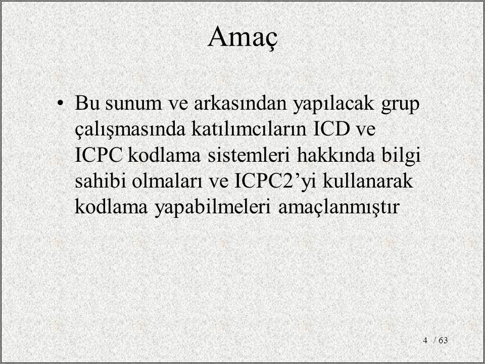 / 634 Bu sunum ve arkasından yapılacak grup çalışmasında katılımcıların ICD ve ICPC kodlama sistemleri hakkında bilgi sahibi olmaları ve ICPC2'yi kullanarak kodlama yapabilmeleri amaçlanmıştır Amaç