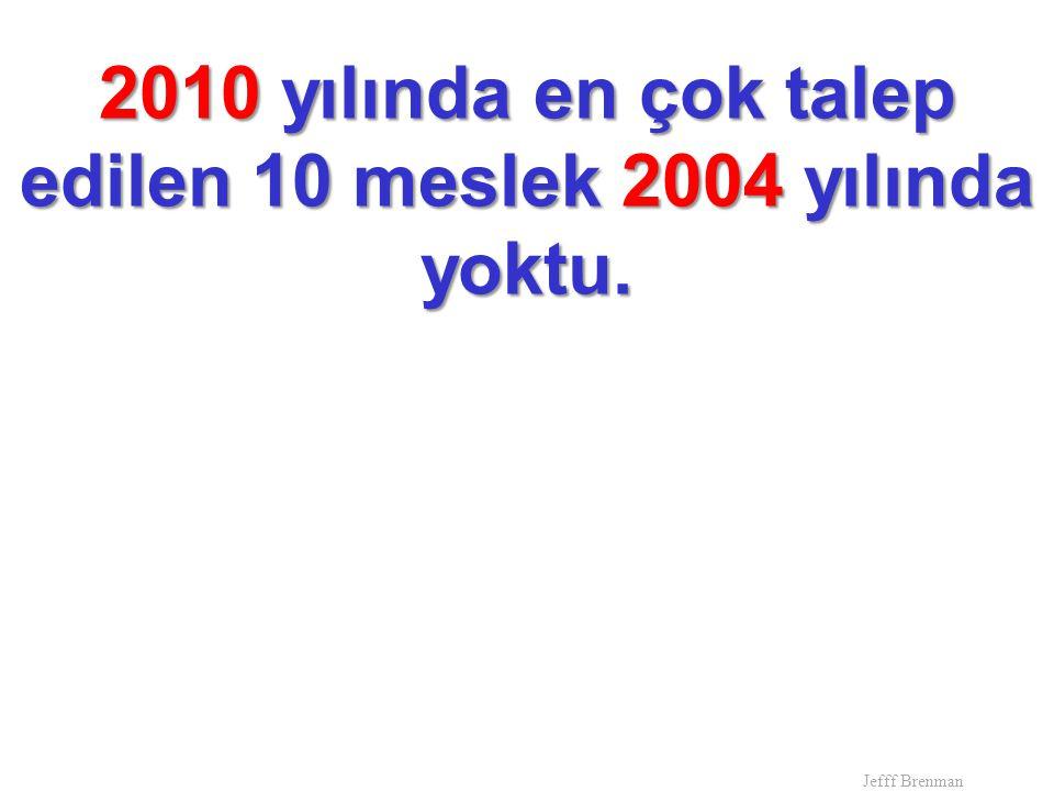 2010 yılında en çok talep edilen 10 meslek 2004 yılında yoktu. Jefff Brenman
