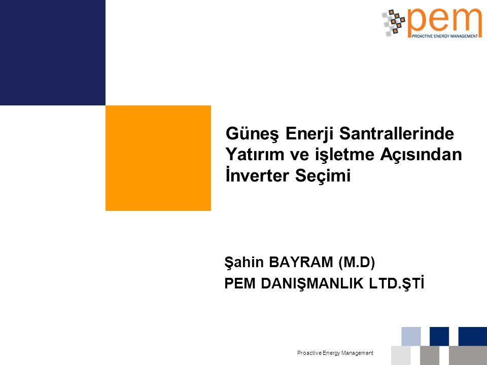 Proactive Energy Management Güneş Enerji Santrallerinde Yatırım ve işletme Açısından İnverter Seçimi Şahin BAYRAM (M.D) PEM DANIŞMANLIK LTD.ŞTİ