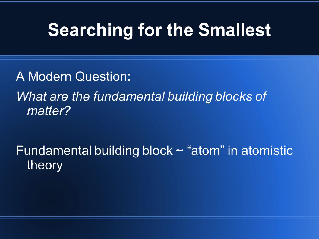 "Searching for the Smallest A Modern Question: What are the fundamental building blocks of matter? Fundamental building block ~ ""atom"" in atomistic the"