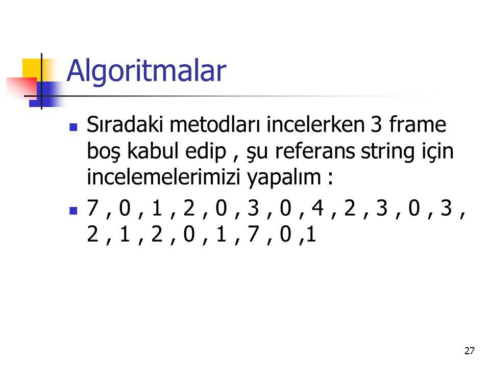 27 Algoritmalar Sıradaki metodları incelerken 3 frame boş kabul edip, şu referans string için incelemelerimizi yapalım : 7, 0, 1, 2, 0, 3, 0, 4, 2, 3,