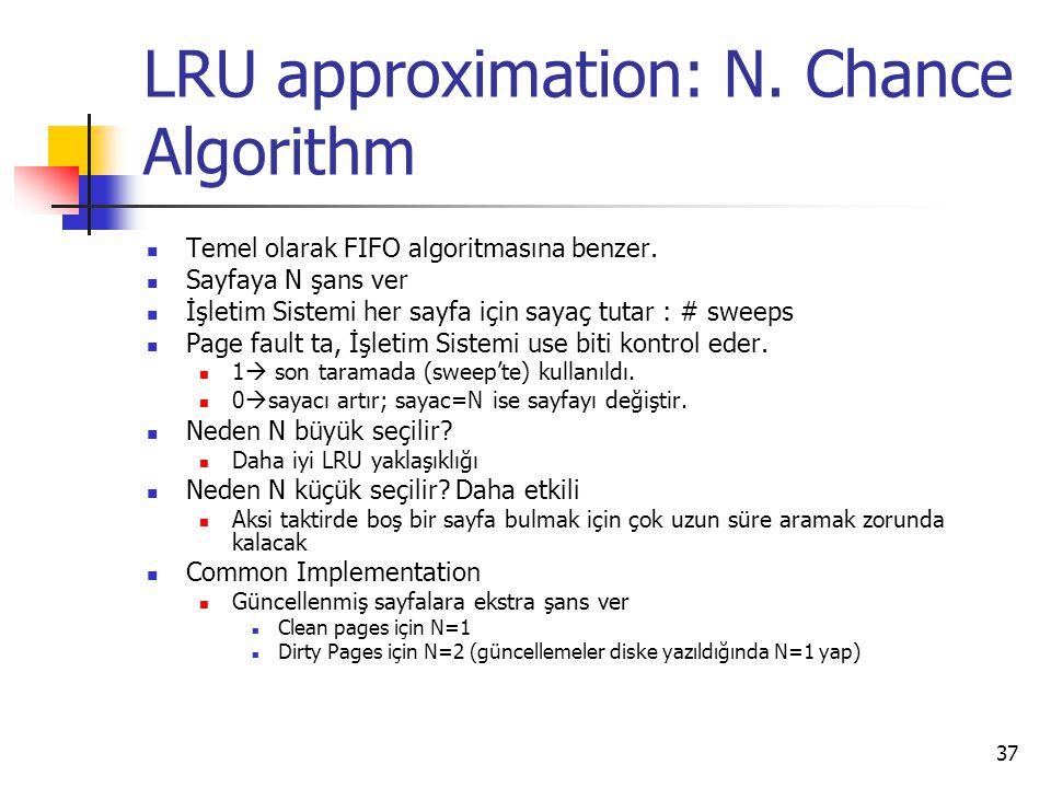 37 LRU approximation: N. Chance Algorithm Temel olarak FIFO algoritmasına benzer. Sayfaya N şans ver İşletim Sistemi her sayfa için sayaç tutar : # sw