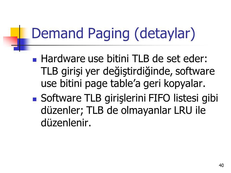 40 Demand Paging (detaylar) Hardware use bitini TLB de set eder: TLB girişi yer değiştirdiğinde, software use bitini page table'a geri kopyalar. Softw