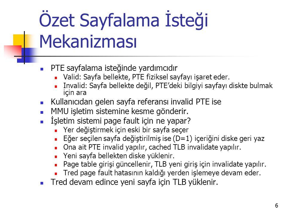 6 Özet Sayfalama İsteği Mekanizması PTE sayfalama isteğinde yardımcıdır Valid: Sayfa bellekte, PTE fiziksel sayfayı işaret eder. Invalid: Sayfa bellek