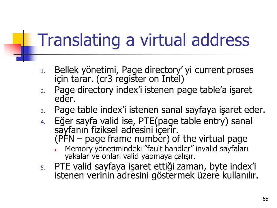 65 Translating a virtual address 1. Bellek yönetimi, Page directory' yi current proses için tarar. (cr3 register on Intel) 2. Page directory index'i i