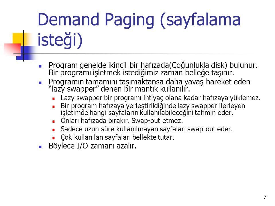 7 Demand Paging (sayfalama isteği) Program genelde ikincil bir hafızada(Çoğunlukla disk) bulunur. Bir programı işletmek istediğimiz zaman belleğe taşı