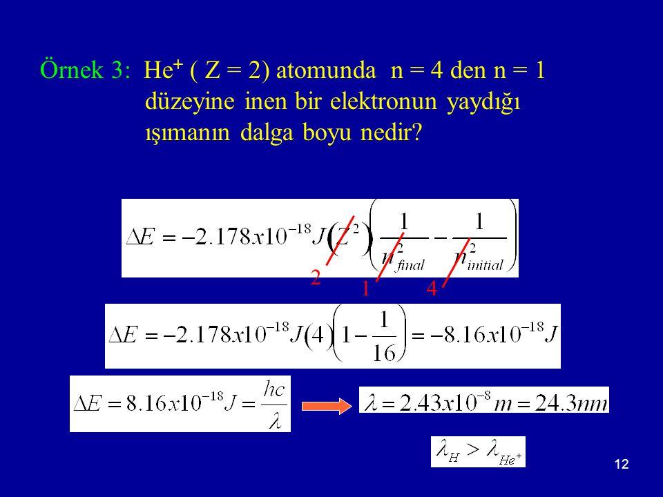 12 Örnek 3: He + ( Z = 2) atomunda n = 4 den n = 1 düzeyine inen bir elektronun yaydığı ışımanın dalga boyu nedir? 2 14