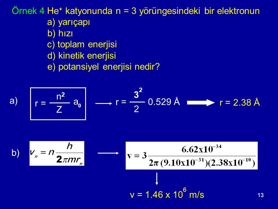 13 Örnek 4 He + katyonunda n = 3 yörüngesindeki bir elektronun a) yarıçapı b) hızı c) toplam enerjisi d) kinetik enerjisi e) potansiyel enerjisi nedir