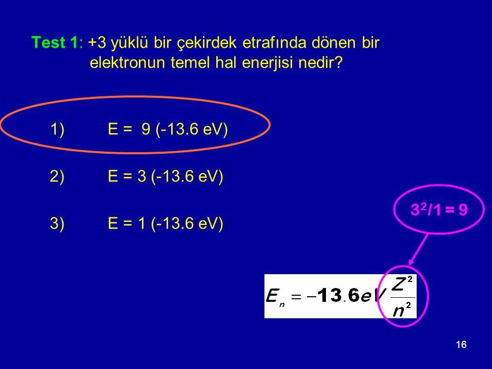 16 Test 1: +3 yüklü bir çekirdek etrafında dönen bir elektronun temel hal enerjisi nedir? 1) E = 9 (-13.6 eV) 2) E = 3 (-13.6 eV) 3) E = 1 (-13.6 eV)
