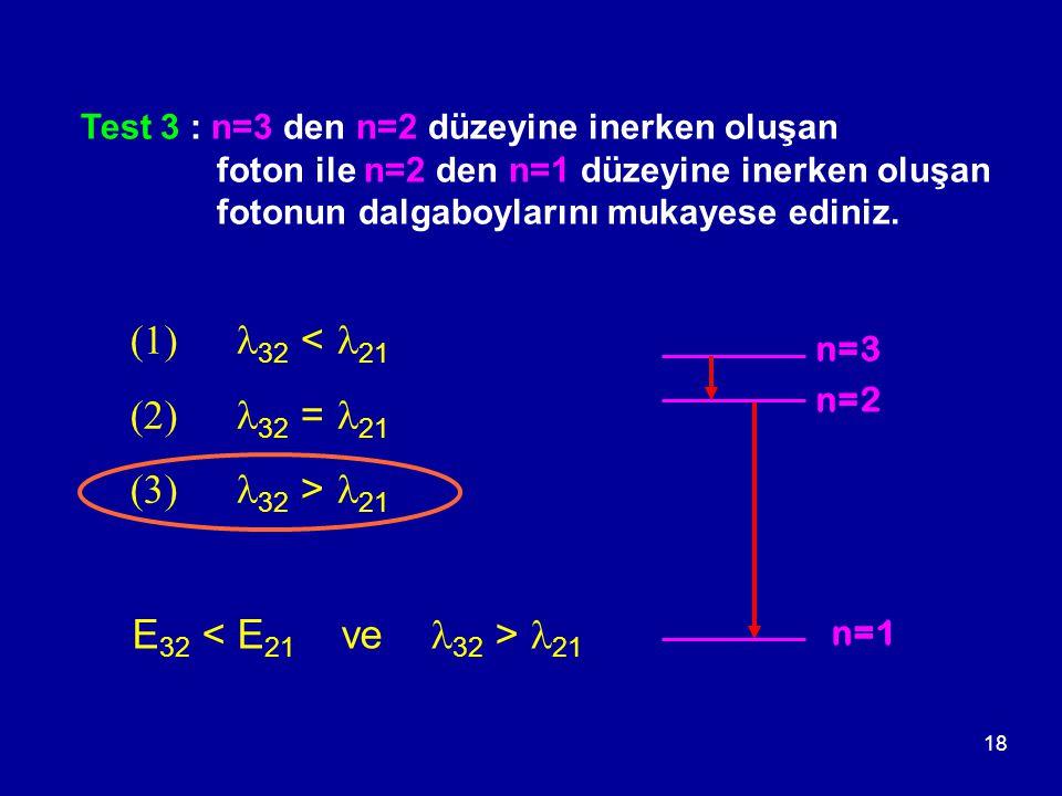 18 Test 3 : n=3 den n=2 düzeyine inerken oluşan foton ile n=2 den n=1 düzeyine inerken oluşan fotonun dalgaboylarını mukayese ediniz. n=2 n=3 n=1 E 32