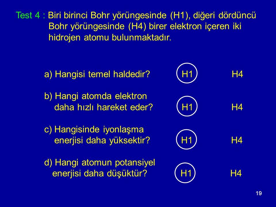 19 a) Hangisi temel haldedir? H1 H4 b) Hangi atomda elektron daha hızlı hareket eder? H1 H4 c) Hangisinde iyonlaşma enerjisi daha yüksektir? H1 H4 d)