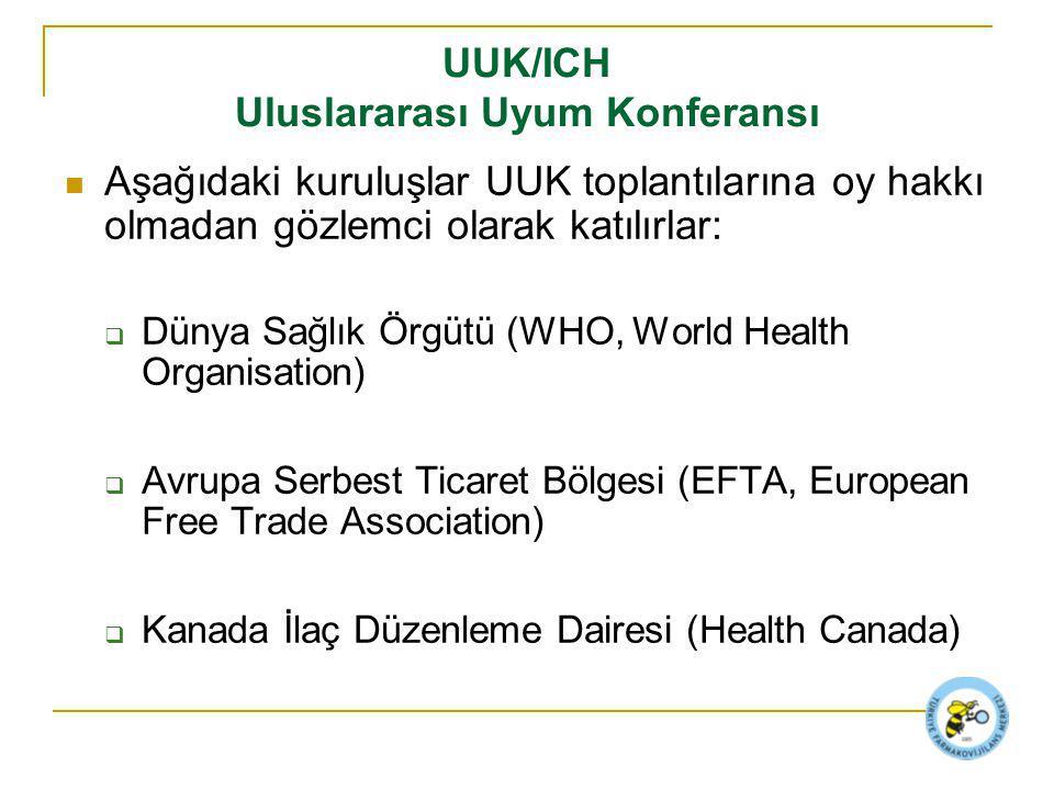 UUK/ICH Uluslararası Uyum Konferansı Aşağıdaki kuruluşlar UUK toplantılarına oy hakkı olmadan gözlemci olarak katılırlar:  Dünya Sağlık Örgütü (WHO, World Health Organisation)  Avrupa Serbest Ticaret Bölgesi (EFTA, European Free Trade Association)  Kanada İlaç Düzenleme Dairesi (Health Canada)