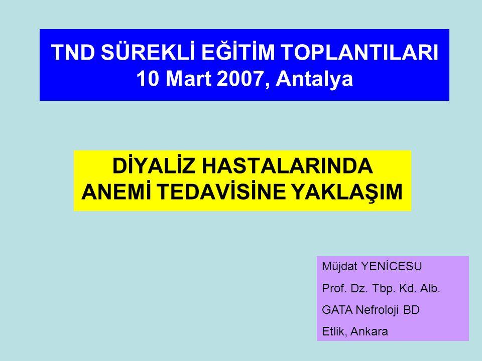 TND SÜREKLİ EĞİTİM TOPLANTILARI 10 Mart 2007, Antalya DİYALİZ HASTALARINDA ANEMİ TEDAVİSİNE YAKLAŞIM Müjdat YENİCESU Prof.