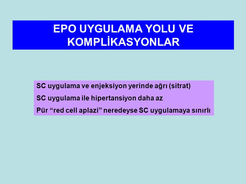 EPO UYGULAMA YOLU VE KOMPLİKASYONLAR SC uygulama ve enjeksiyon yerinde ağrı (sitrat) SC uygulama ile hipertansiyon daha az Pür red cell aplazi neredeyse SC uygulamaya sınırlı