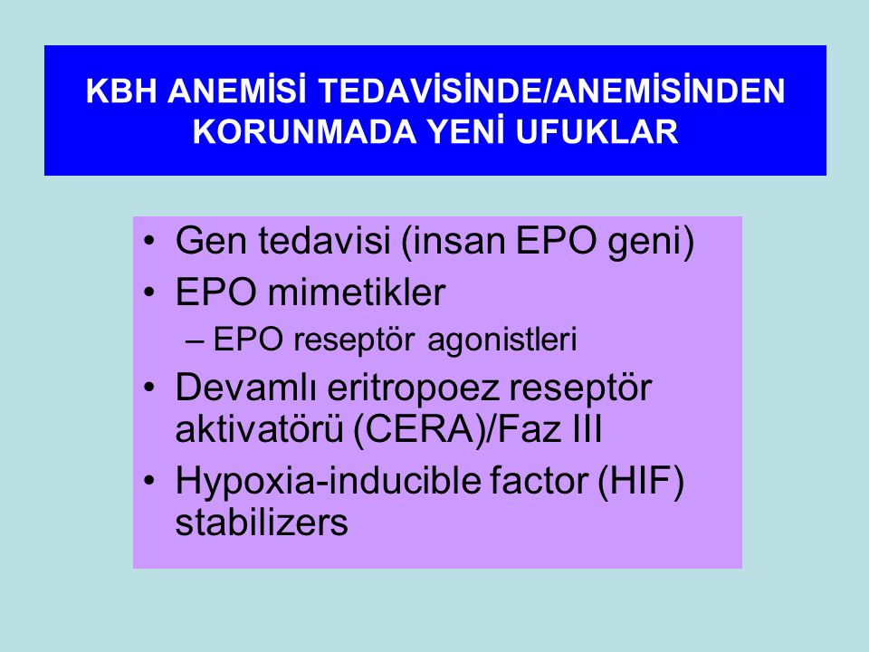 KBH ANEMİSİ TEDAVİSİNDE/ANEMİSİNDEN KORUNMADA YENİ UFUKLAR Gen tedavisi (insan EPO geni) EPO mimetikler –EPO reseptör agonistleri Devamlı eritropoez reseptör aktivatörü (CERA)/Faz III Hypoxia-inducible factor (HIF) stabilizers