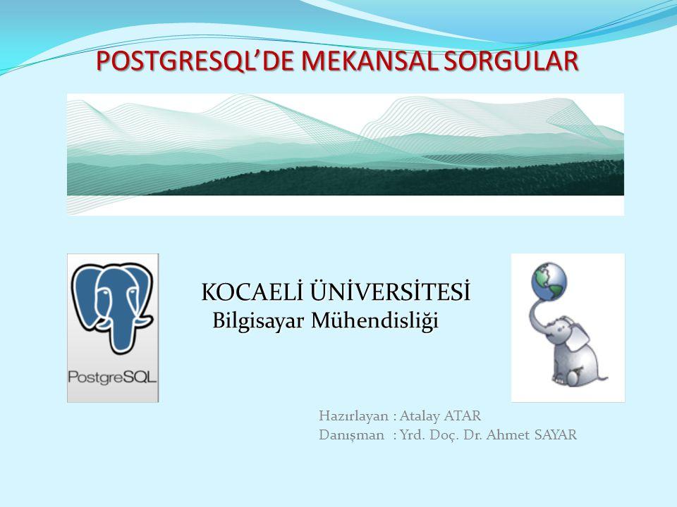 POSTGRESQL'DE MEKANSAL SORGULAR KOCAELİ ÜNİVERSİTESİ Bilgisayar Mühendisliği Bilgisayar Mühendisliği Hazırlayan : Atalay ATAR Danışman : Yrd. Doç. Dr.