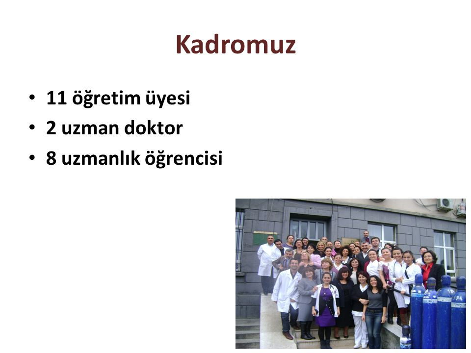 11 öğretim üyesi 2 uzman doktor 8 uzmanlık öğrencisi Kadromuz