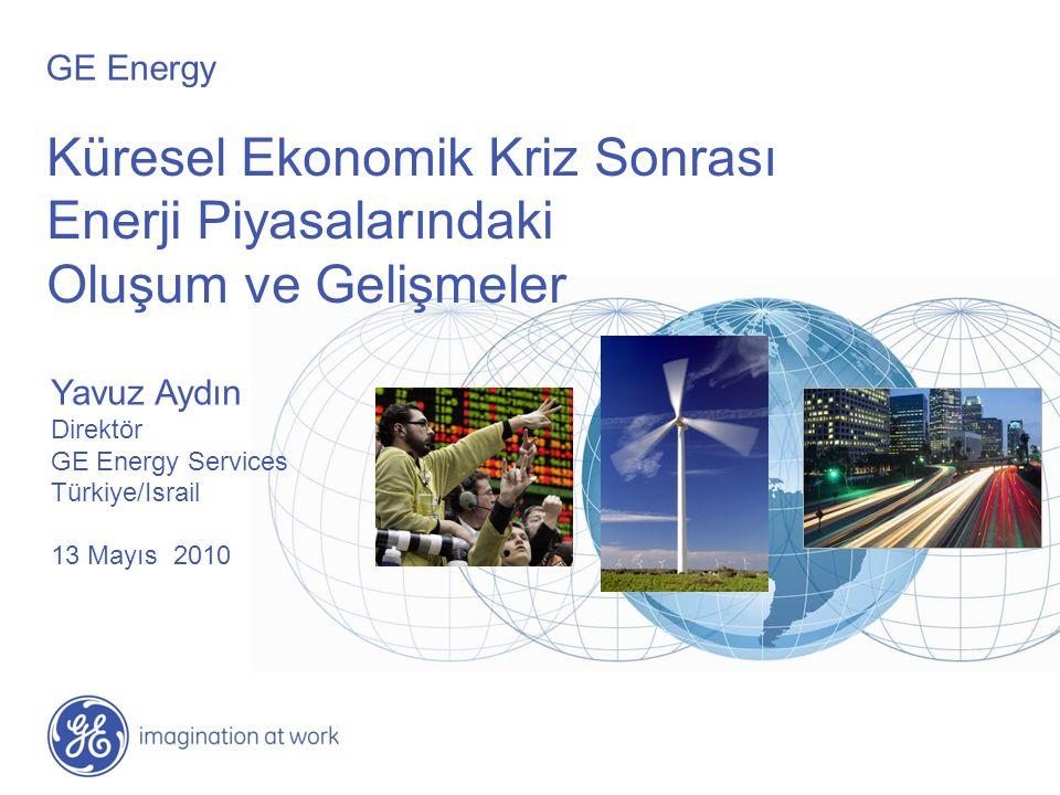 Küresel Ekonomik Kriz Sonrası Enerji Piyasalarındaki Oluşum ve Gelişmeler Yavuz Aydın Direktör GE Energy Services Türkiye/Israil 13 Mayıs 2010 GE Ener