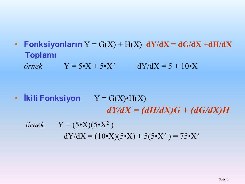 Slide 6 İki Fonksiyonun Y = G(X) / H(X) Bölümü dY/dX = (dG/dX)H - (dH/dX)G H 2 Y = (5X) / (5X 2 ) dY/dX = 5(5X 2 ) – (10X)(5X) (5X 2 ) 2 = -25X 2 / 25X 4 = – X -2 Zincir Kuralı Y = G [ H(X) ] dY/dX = (dG/dH)(dH/dX) Y = (5 + 5X) 2 dY/dX = 2(5 + 5X) 1 (5) = 50 + 50X