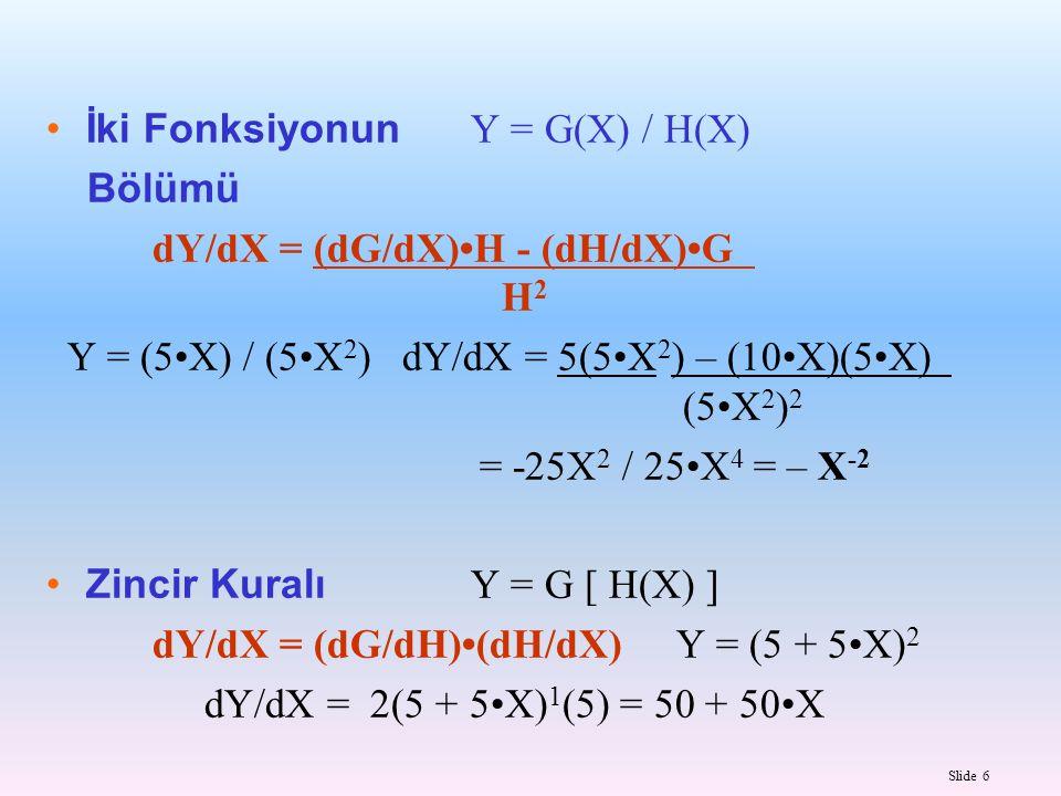 Slide 6 İki Fonksiyonun Y = G(X) / H(X) Bölümü dY/dX = (dG/dX)H - (dH/dX)G H 2 Y = (5X) / (5X 2 ) dY/dX = 5(5X 2 ) – (10X)(5X) (5X 2 ) 2 = -25X 2 / 25