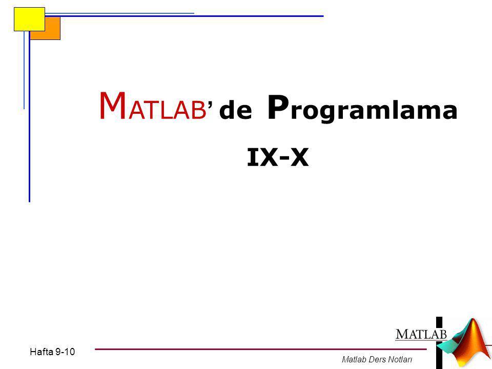 Hafta 9-10 Matlab Ders Notları M ATLAB ' de P rogramlama IX-X
