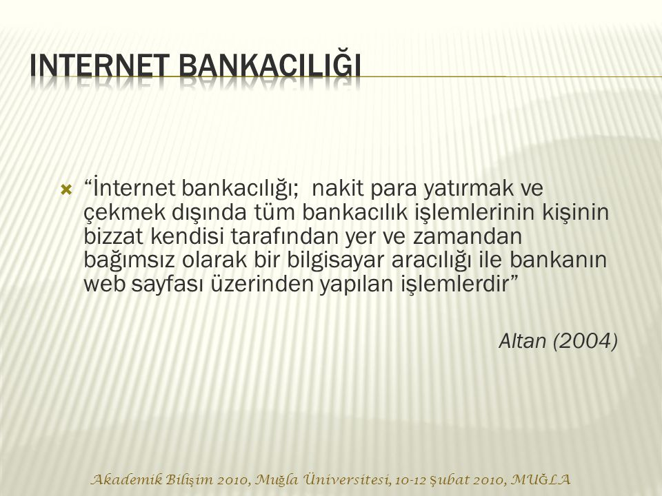 Akademik Bili ş im 2010, Mu ğ la Üniversitesi, 10-12 Ş ubat 2010, MU Ğ LA  İnternet bankacılığı; nakit para yatırmak ve çekmek dışında tüm bankacılık işlemlerinin kişinin bizzat kendisi tarafından yer ve zamandan bağımsız olarak bir bilgisayar aracılığı ile bankanın web sayfası üzerinden yapılan işlemlerdir Altan (2004)