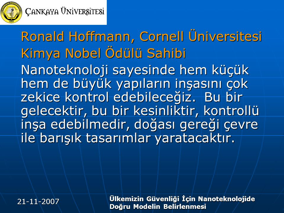 21-11-2007 Ülkemizin Güvenliği İçin Nanoteknolojide Doğru Modelin Belirlenmesi Ronald Hoffmann, Cornell Üniversitesi Kimya Nobel Ödülü Sahibi Nanoteknoloji sayesinde hem küçük hem de büyük yapıların inşasını çok zekice kontrol edebileceğiz.