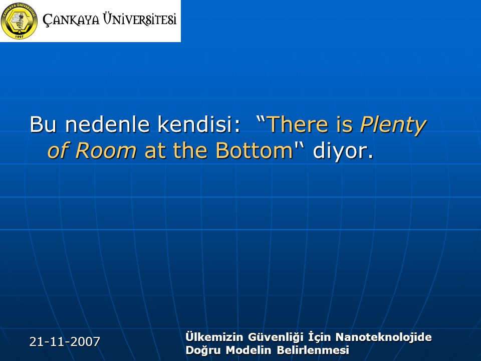 """21-11-2007 Ülkemizin Güvenliği İçin Nanoteknolojide Doğru Modelin Belirlenmesi Bu nedenle kendisi: """"There is Plenty of Room at the Bottom'' diyor."""