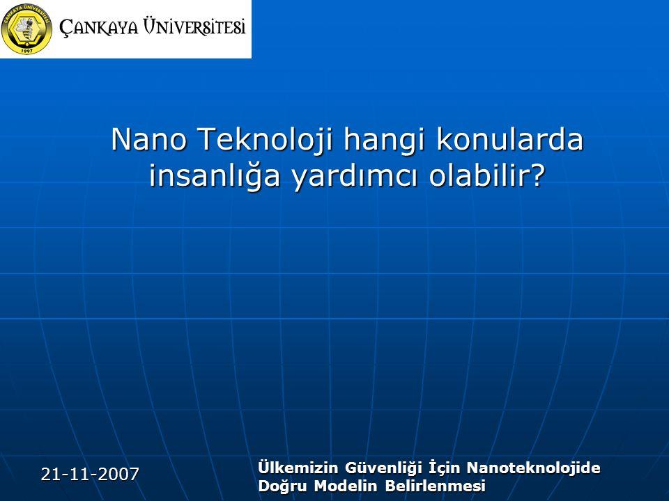 21-11-2007 Ülkemizin Güvenliği İçin Nanoteknolojide Doğru Modelin Belirlenmesi Nano Teknoloji hangi konularda insanlığa yardımcı olabilir?