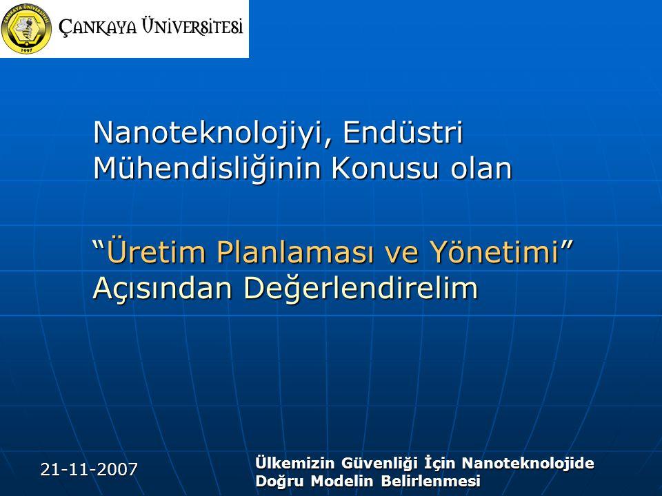 21-11-2007 Ülkemizin Güvenliği İçin Nanoteknolojide Doğru Modelin Belirlenmesi Nanoteknolojiyi, Endüstri Mühendisliğinin Konusu olan Üretim Planlaması ve Yönetimi Açısından Değerlendirelim