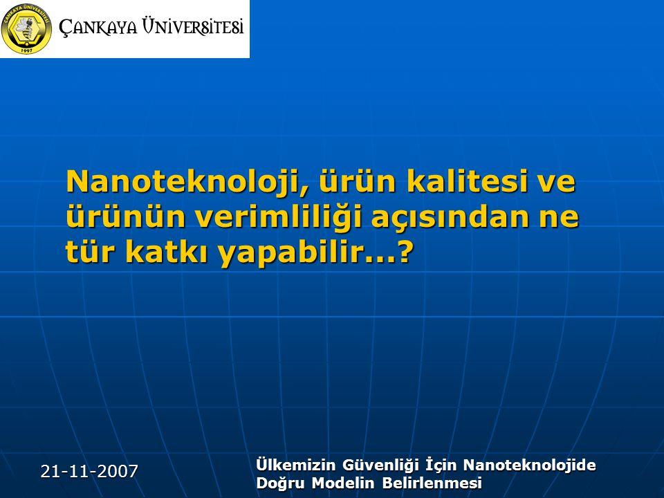 21-11-2007 Ülkemizin Güvenliği İçin Nanoteknolojide Doğru Modelin Belirlenmesi Nanoteknoloji, ürün kalitesi ve ürünün verimliliği açısından ne tür katkı yapabilir...?