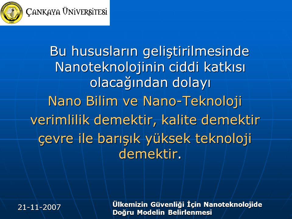 21-11-2007 Ülkemizin Güvenliği İçin Nanoteknolojide Doğru Modelin Belirlenmesi Bu hususların geliştirilmesinde Nanoteknolojinin ciddi katkısı olacağından dolayı Bu hususların geliştirilmesinde Nanoteknolojinin ciddi katkısı olacağından dolayı Nano Bilim ve Nano-Teknoloji verimlilik demektir, kalite demektir çevre ile barışık yüksek teknoloji demektir.
