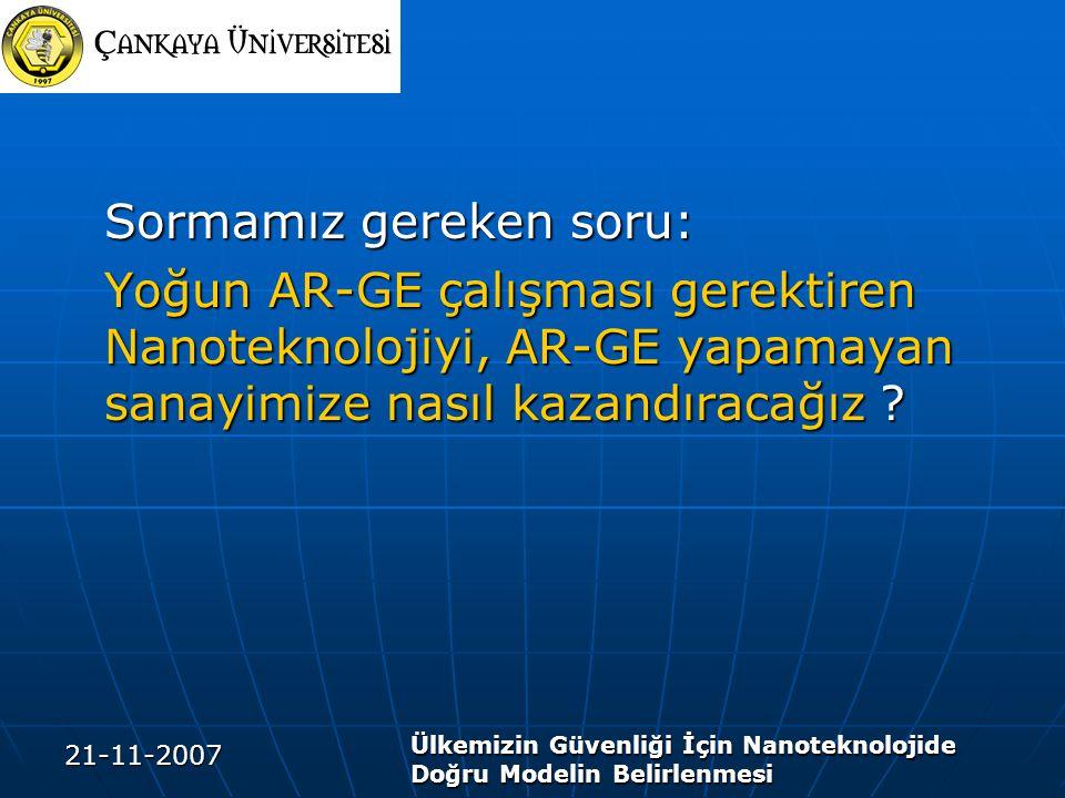 21-11-2007 Ülkemizin Güvenliği İçin Nanoteknolojide Doğru Modelin Belirlenmesi Sormamız gereken soru: Yoğun AR-GE çalışması gerektiren Nanoteknolojiyi, AR-GE yapamayan sanayimize nasıl kazandıracağız ?