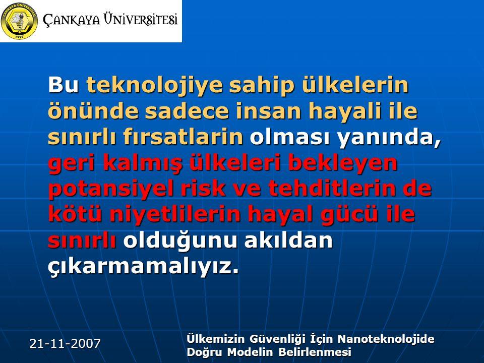21-11-2007 Ülkemizin Güvenliği İçin Nanoteknolojide Doğru Modelin Belirlenmesi Bu teknolojiye sahip ülkelerin önünde sadece insan hayali ile sınırlı fırsatlarin olması yanında, geri kalmış ülkeleri bekleyen potansiyel risk ve tehditlerin de kötü niyetlilerin hayal gücü ile sınırlı olduğunu akıldan çıkarmamalıyız.