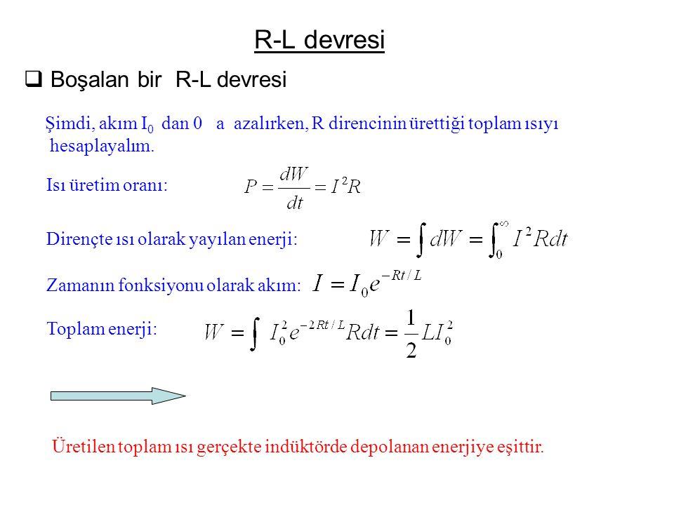 R-L devresi  Boşalan bir R-L devresi Şimdi, akım I 0 dan 0 a azalırken, R direncinin ürettiği toplam ısıyı hesaplayalım. Isı üretim oranı: Dirençte ı