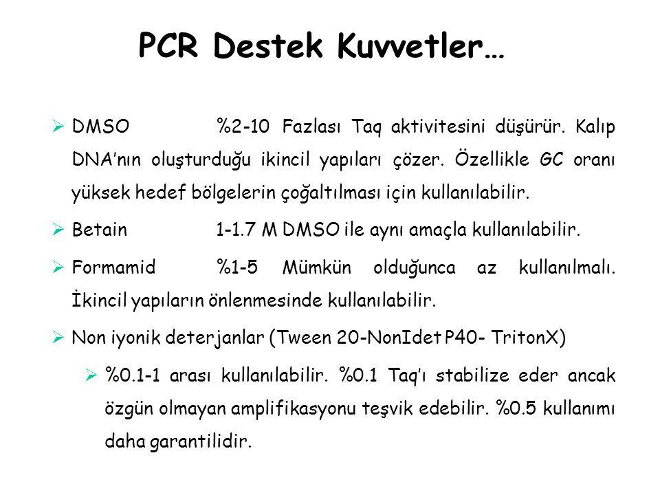 PCR Destek Kuvvetler…  DMSO%2-10Fazlası Taq aktivitesini düşürür. Kalıp DNA'nın oluşturduğu ikincil yapıları çözer. Özellikle GC oranı yüksek hedef b