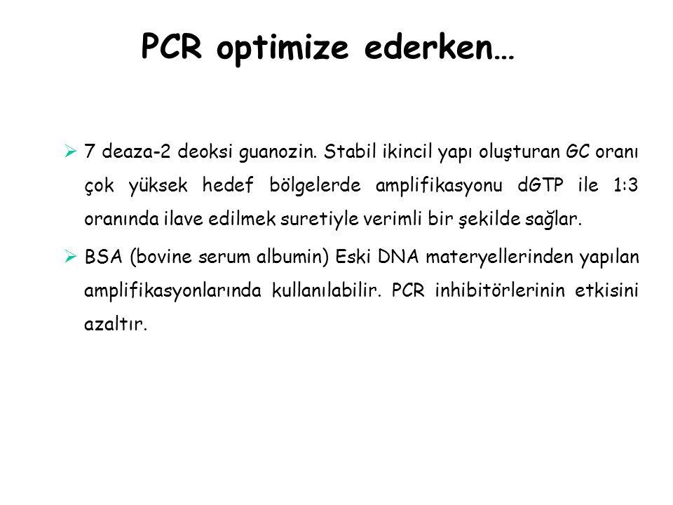 PCR optimize ederken…  7 deaza-2 deoksi guanozin. Stabil ikincil yapı oluşturan GC oranı çok yüksek hedef bölgelerde amplifikasyonu dGTP ile 1:3 oran