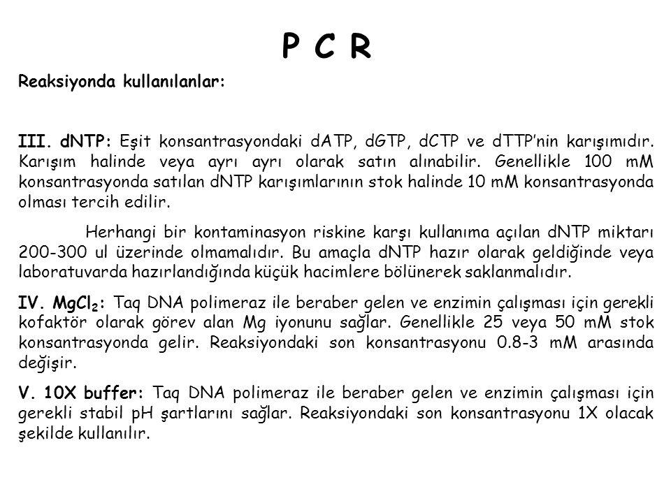 P C RP C R Reaksiyonda kullanılanlar: III. dNTP: Eşit konsantrasyondaki dATP, dGTP, dCTP ve dTTP'nin karışımıdır. Karışım halinde veya ayrı ayrı olara