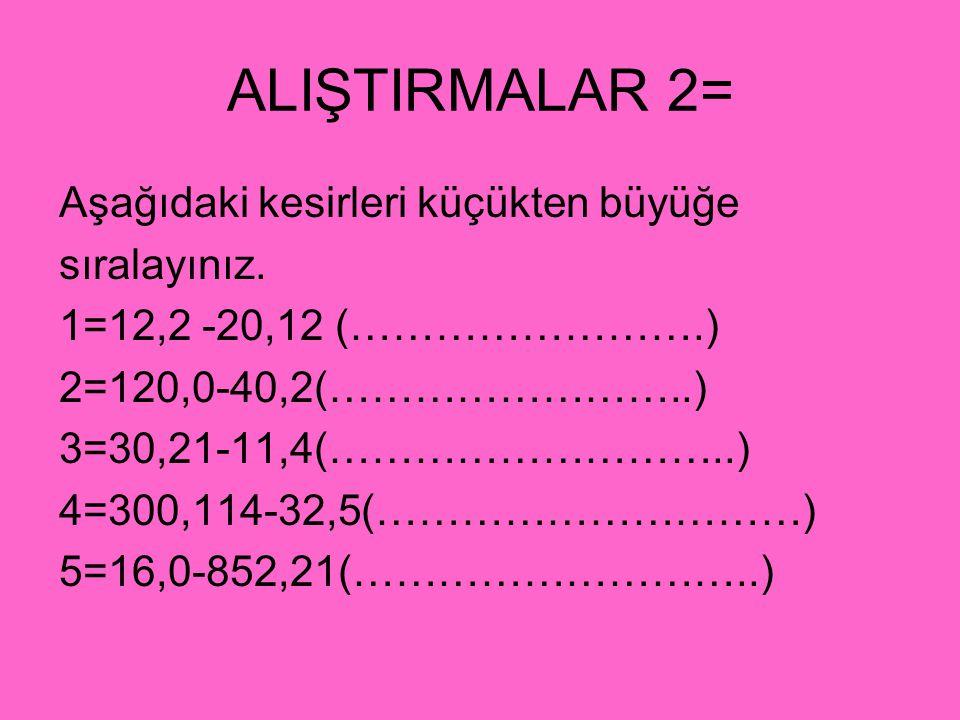 ALIŞTIRMALAR 2= Aşağıdaki kesirleri küçükten büyüğe sıralayınız. 1=12,2 -20,12 (…………………….) 2=120,0-40,2(……………………..) 3=30,21-11,4(………………………..) 4=300,11