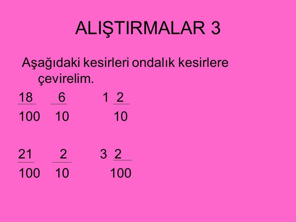 ALIŞTIRMALAR 3 Aşağıdaki kesirleri ondalık kesirlere çevirelim. 18 6 1 2 100 10 10 21 2 3 2 100 10 100