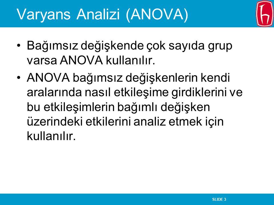 SLIDE 3 Varyans Analizi (ANOVA) Bağımsız değişkende çok sayıda grup varsa ANOVA kullanılır.