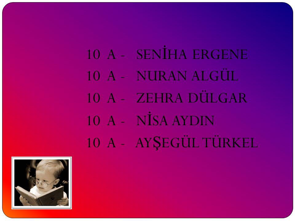 10 A - SEN İ HA ERGENE 10 A - NURAN ALGÜL 10 A - ZEHRA DÜLGAR 10 A - N İ SA AYDIN 10 A - AY Ş EGÜL TÜRKEL