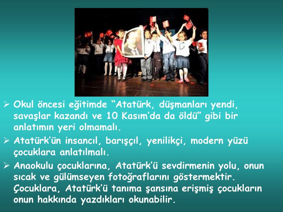 Okul öncesi eğitimde Atatürk, düşmanları yendi, savaşlar kazandı ve 10 Kasım'da da öldü gibi bir anlatımın yeri olmamalı.