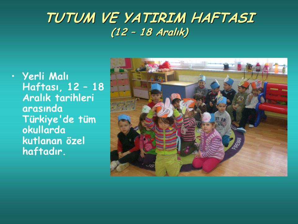 TUTUM VE YATIRIM HAFTASI (12 – 18 Aralık) Yerli Malı Haftası, 12 – 18 Aralık tarihleri arasında Türkiye de tüm okullarda kutlanan özel haftadır.