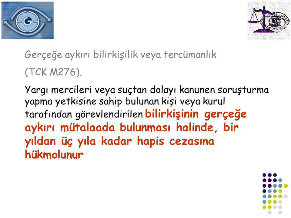 Gerçeğe aykırı bilirkişilik veya tercümanlık (TCK M276). Yargı mercileri veya suçtan dolayı kanunen soruşturma yapma yetkisine sahip bulunan kişi veya