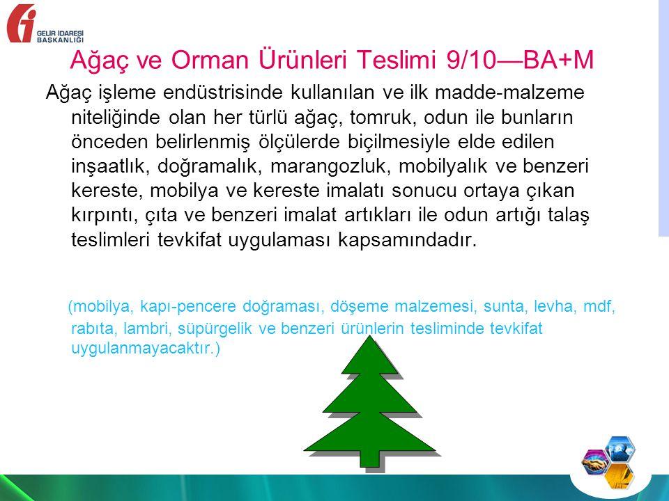 Ağaç ve Orman Ürünleri Teslimi 9/10—BA+M Ağaç işleme endüstrisinde kullanılan ve ilk madde-malzeme niteliğinde olan her türlü ağaç, tomruk, odun ile bunların önceden belirlenmiş ölçülerde biçilmesiyle elde edilen inşaatlık, doğramalık, marangozluk, mobilyalık ve benzeri kereste, mobilya ve kereste imalatı sonucu ortaya çıkan kırpıntı, çıta ve benzeri imalat artıkları ile odun artığı talaş teslimleri tevkifat uygulaması kapsamındadır.